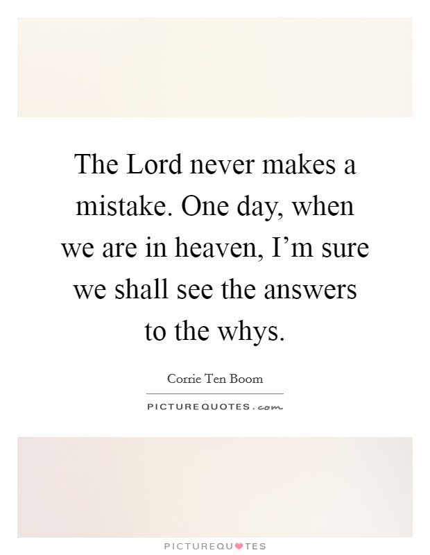 The Lord never makes a mistake. One day, when we are in heaven, I'm sure we shall see the answers to the whys Picture Quote #1