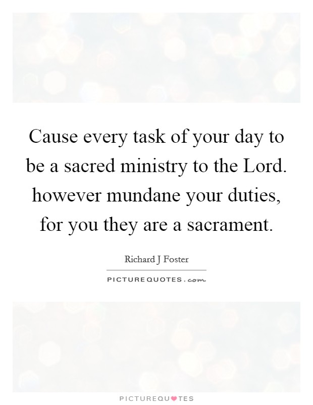 Cause every task of your day to be a sacred ministry to the Lord. however mundane your duties, for you they are a sacrament Picture Quote #1