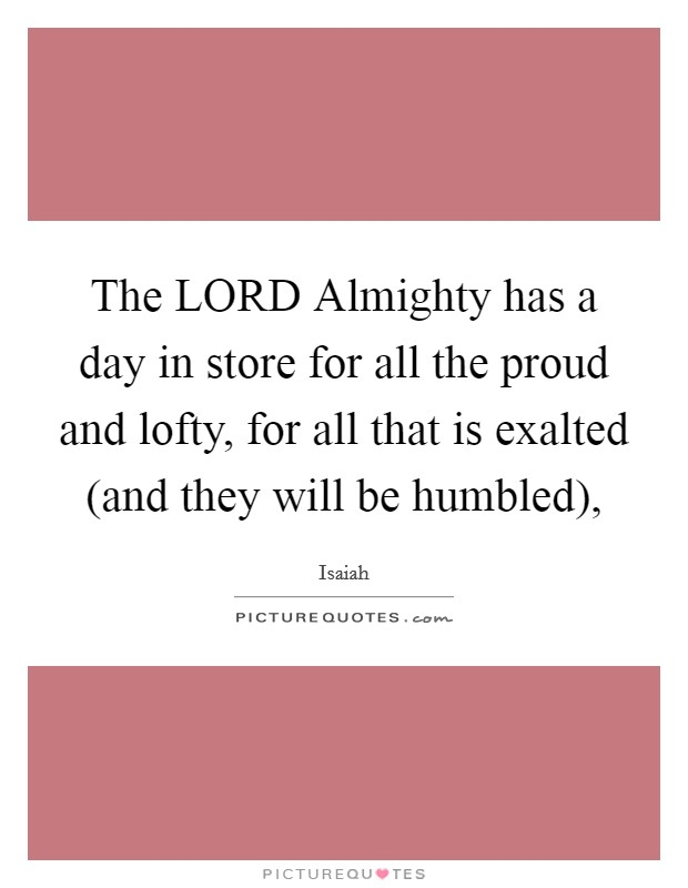 The LORD Almighty has a day in store for all the proud and lofty, for all that is exalted (and they will be humbled), Picture Quote #1