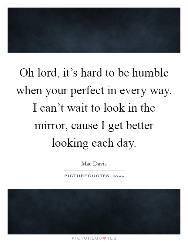 Oh lord, it's hard to be humble when your perfect in every way. I can't wait to look in the mirror, cause I get better looking each day Picture Quote #1