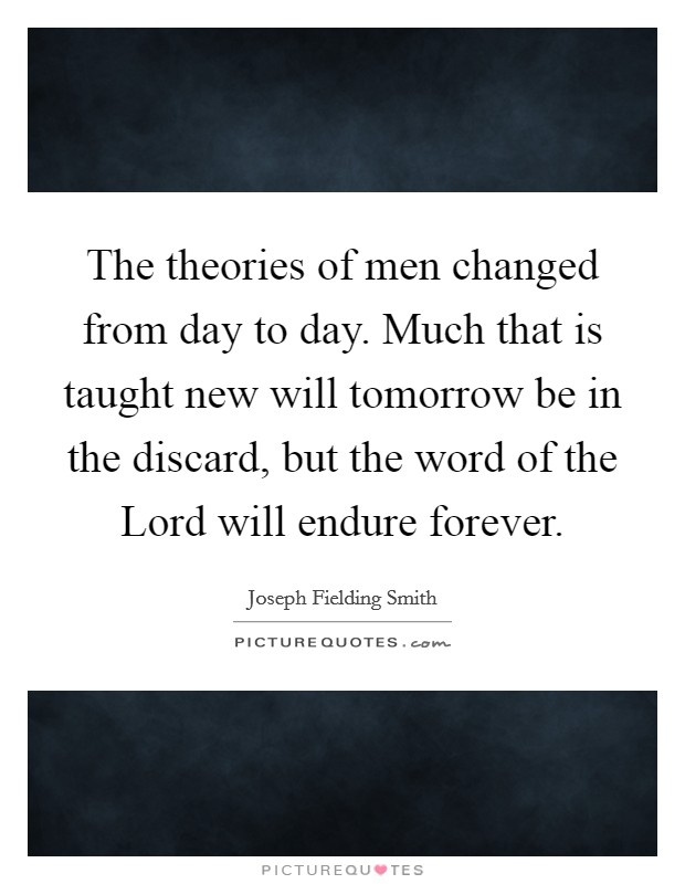 The theories of men changed from day to day. Much that is taught new will tomorrow be in the discard, but the word of the Lord will endure forever Picture Quote #1