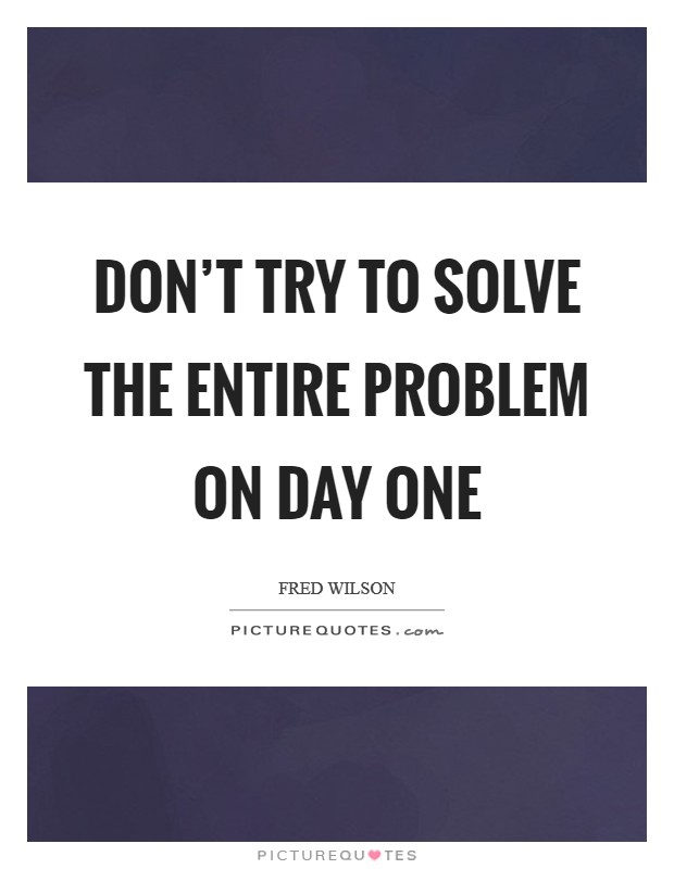 Don't try to solve the entire problem on day one Picture Quote #1