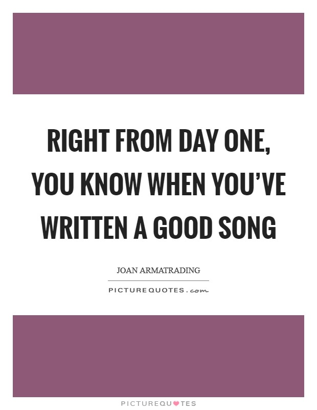Right from day one, you know when you've written a good song Picture Quote #1