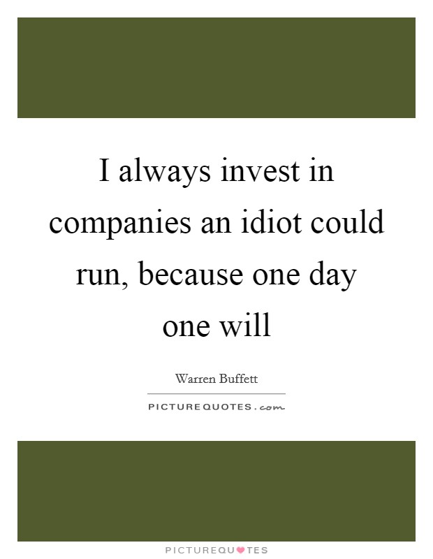 I always invest in companies an idiot could run, because one day one will Picture Quote #1