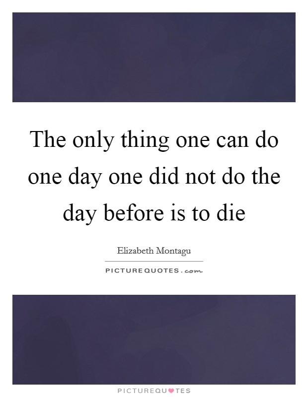 The only thing one can do one day one did not do the day before is to die Picture Quote #1