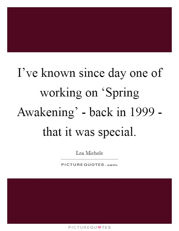 I've known since day one of working on 'Spring Awakening' - back in 1999 - that it was special Picture Quote #1
