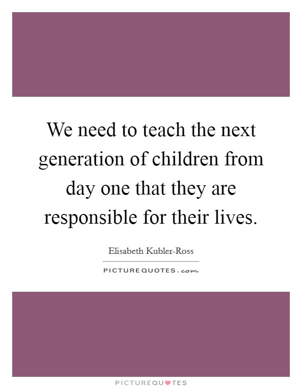 We need to teach the next generation of children from day one that they are responsible for their lives Picture Quote #1