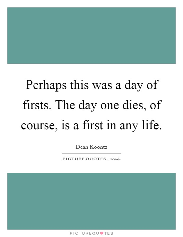 Perhaps this was a day of firsts. The day one dies, of course, is a first in any life Picture Quote #1