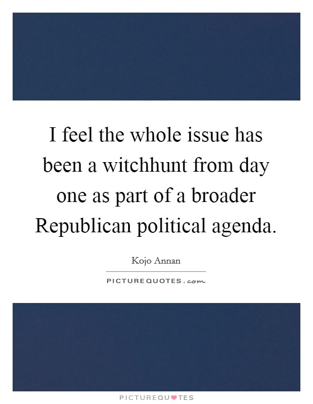 I feel the whole issue has been a witchhunt from day one as part of a broader Republican political agenda Picture Quote #1