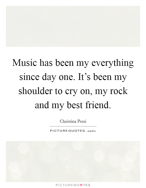 Music has been my everything since day one. It's been my shoulder to cry on, my rock and my best friend Picture Quote #1