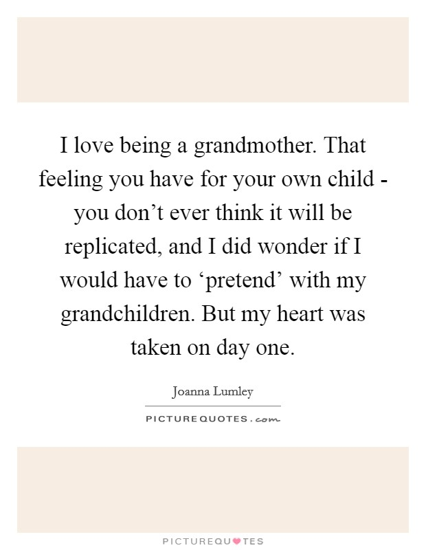 I love being a grandmother. That feeling you have for your own child - you don't ever think it will be replicated, and I did wonder if I would have to 'pretend' with my grandchildren. But my heart was taken on day one Picture Quote #1