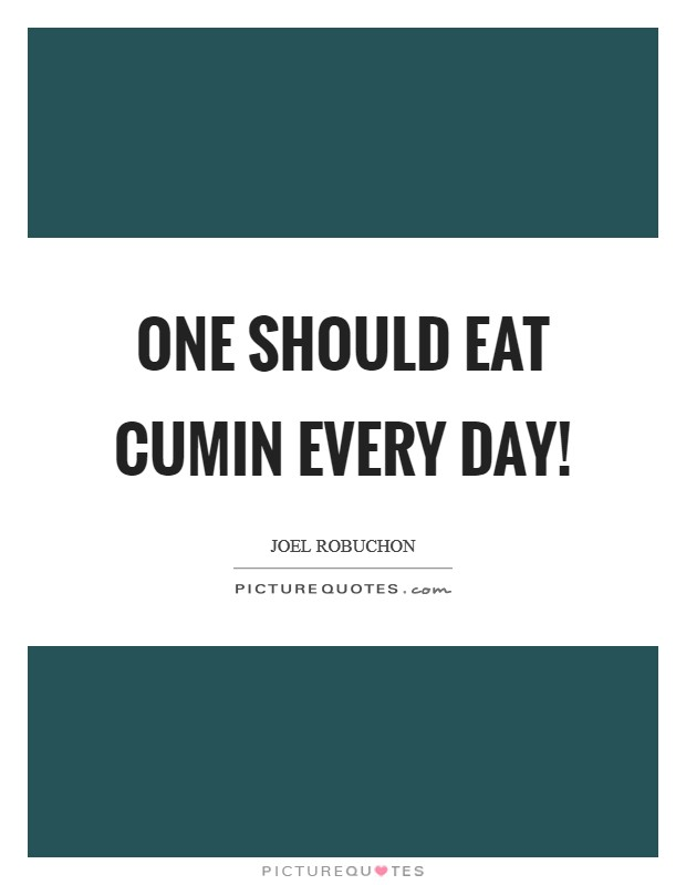 One should eat cumin every day! Picture Quote #1