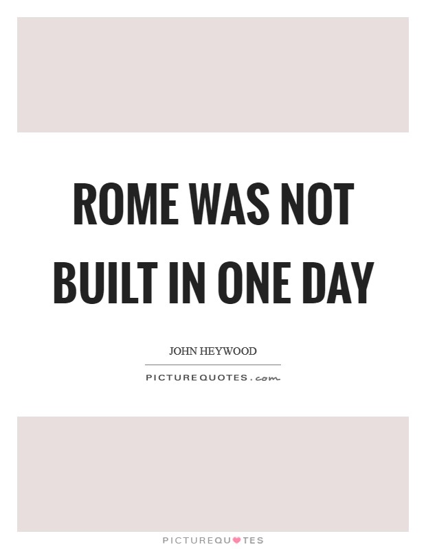 Rome was not built in one day Picture Quote #1