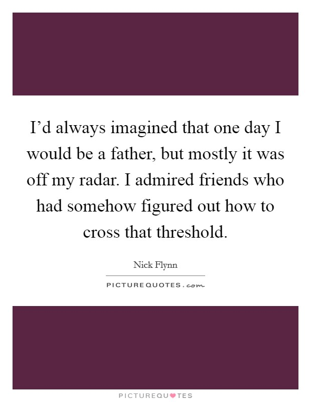 I'd always imagined that one day I would be a father, but mostly it was off my radar. I admired friends who had somehow figured out how to cross that threshold Picture Quote #1