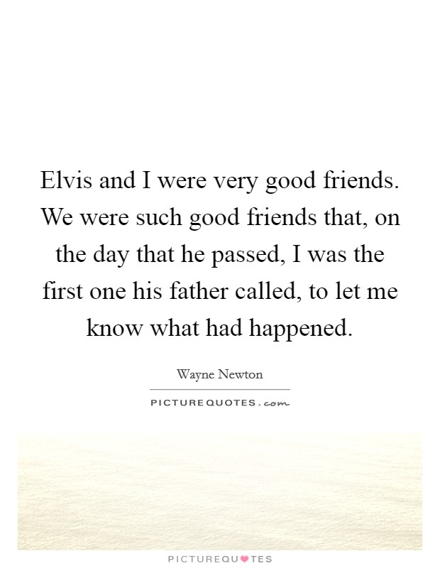 Elvis and I were very good friends. We were such good friends that, on the day that he passed, I was the first one his father called, to let me know what had happened Picture Quote #1