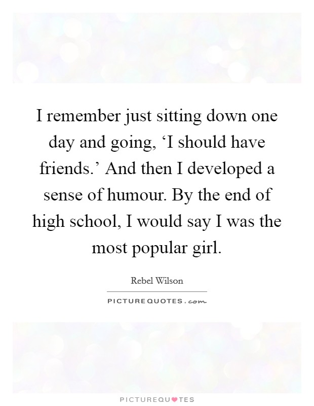 I remember just sitting down one day and going, 'I should have friends.' And then I developed a sense of humour. By the end of high school, I would say I was the most popular girl Picture Quote #1