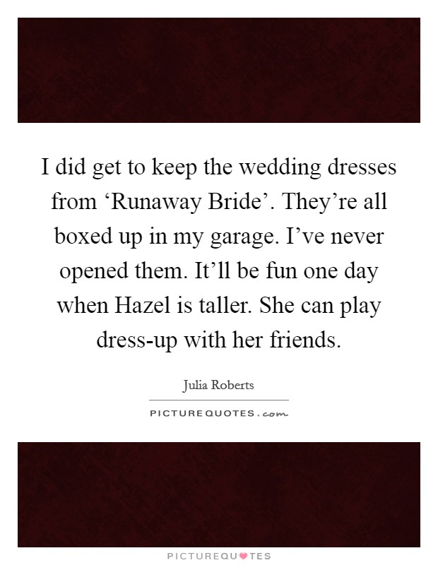 I did get to keep the wedding dresses from 'Runaway Bride'. They're all boxed up in my garage. I've never opened them. It'll be fun one day when Hazel is taller. She can play dress-up with her friends Picture Quote #1