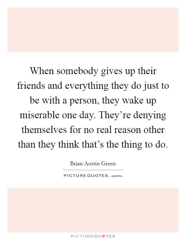 When somebody gives up their friends and everything they do just to be with a person, they wake up miserable one day. They're denying themselves for no real reason other than they think that's the thing to do Picture Quote #1