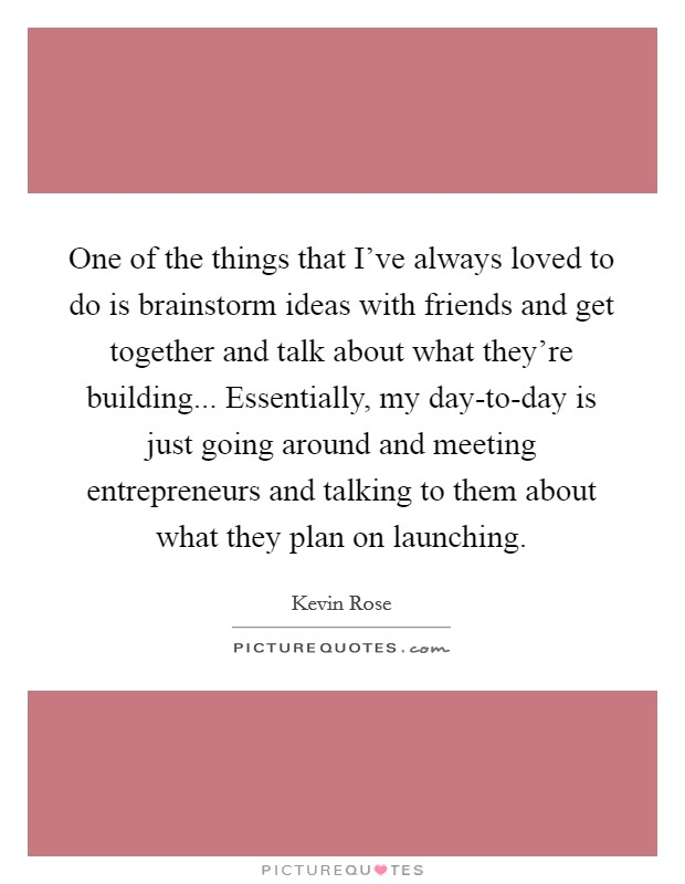 One of the things that I've always loved to do is brainstorm ideas with friends and get together and talk about what they're building... Essentially, my day-to-day is just going around and meeting entrepreneurs and talking to them about what they plan on launching Picture Quote #1