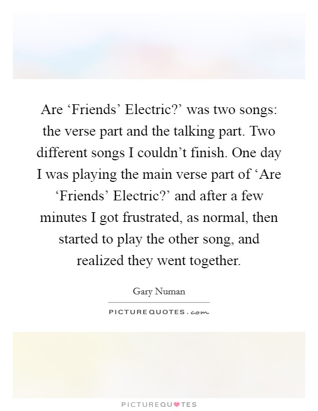Are 'Friends' Electric?' was two songs: the verse part and the talking part. Two different songs I couldn't finish. One day I was playing the main verse part of 'Are 'Friends' Electric?' and after a few minutes I got frustrated, as normal, then started to play the other song, and realized they went together Picture Quote #1