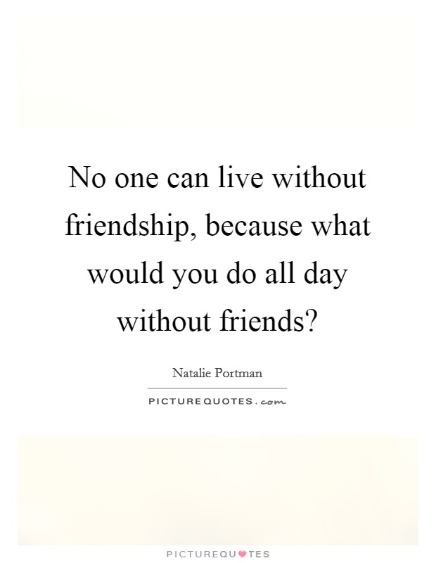 No one can live without friendship, because what would you do all day without friends? Picture Quote #1
