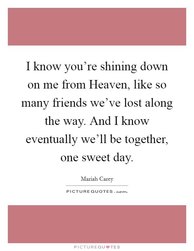 I know you're shining down on me from Heaven, like so many friends we've lost along the way. And I know eventually we'll be together, one sweet day Picture Quote #1