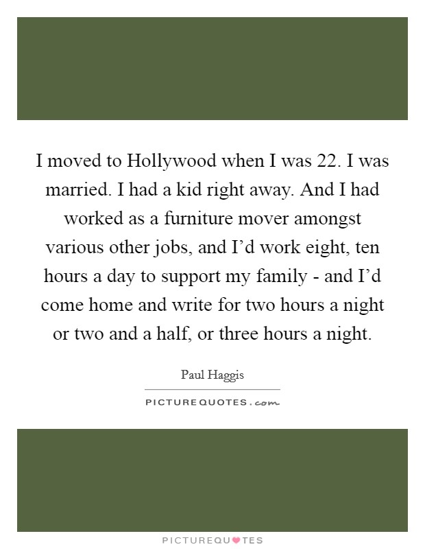I moved to Hollywood when I was 22. I was married. I had a kid right away. And I had worked as a furniture mover amongst various other jobs, and I'd work eight, ten hours a day to support my family - and I'd come home and write for two hours a night or two and a half, or three hours a night. Picture Quote #1