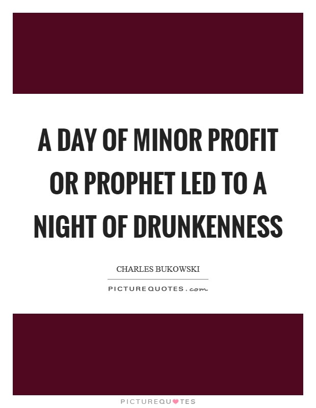 A day of minor profit or prophet led to a night of drunkenness Picture Quote #1