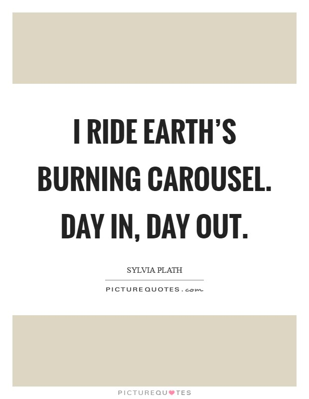 I ride earth's burning carousel. Day in, day out Picture Quote #1