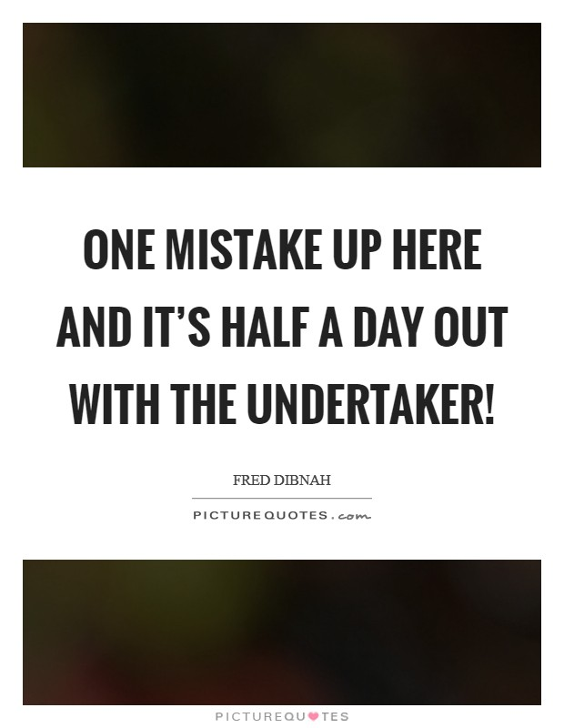 One mistake up here and it's half a day out with the undertaker! Picture Quote #1