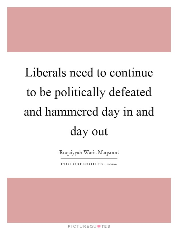 Liberals need to continue to be politically defeated and hammered day in and day out Picture Quote #1