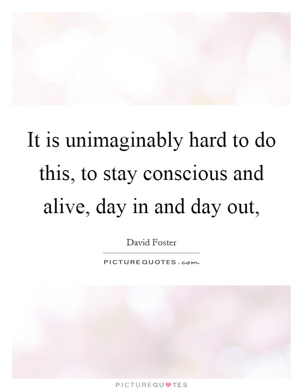 It is unimaginably hard to do this, to stay conscious and alive, day in and day out, Picture Quote #1