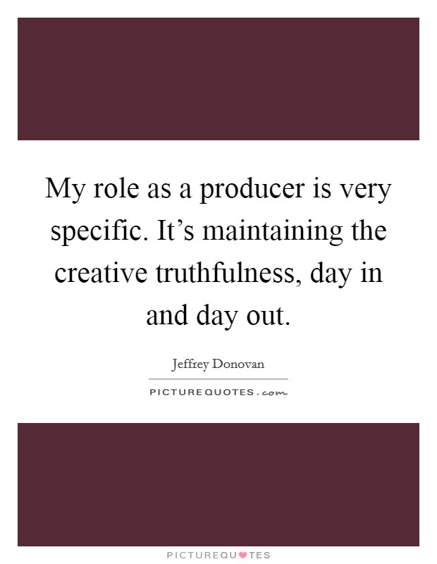 My role as a producer is very specific. It's maintaining the creative truthfulness, day in and day out Picture Quote #1