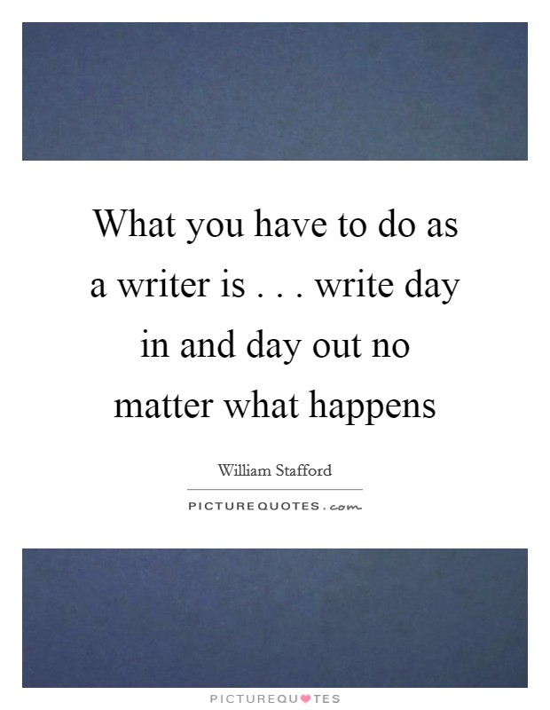 What you have to do as a writer is . . . write day in and day out no matter what happens Picture Quote #1