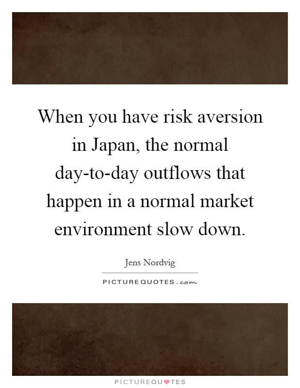 When you have risk aversion in Japan, the normal day-to-day outflows that happen in a normal market environment slow down Picture Quote #1