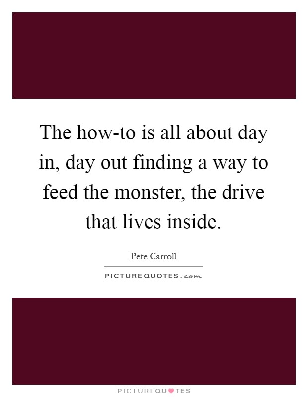 The how-to is all about day in, day out finding a way to feed the monster, the drive that lives inside Picture Quote #1
