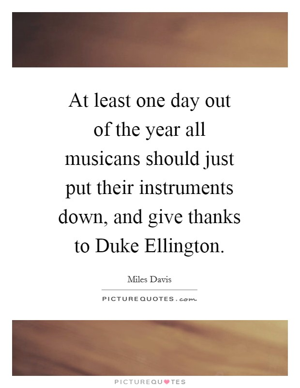 At least one day out of the year all musicans should just put their instruments down, and give thanks to Duke Ellington Picture Quote #1