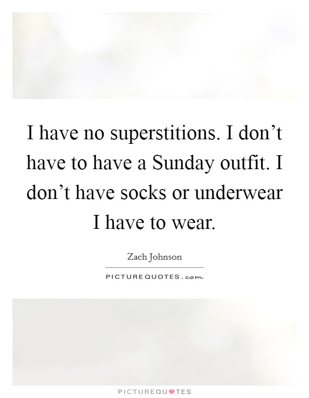 I have no superstitions. I don't have to have a Sunday outfit. I don't have socks or underwear I have to wear Picture Quote #1