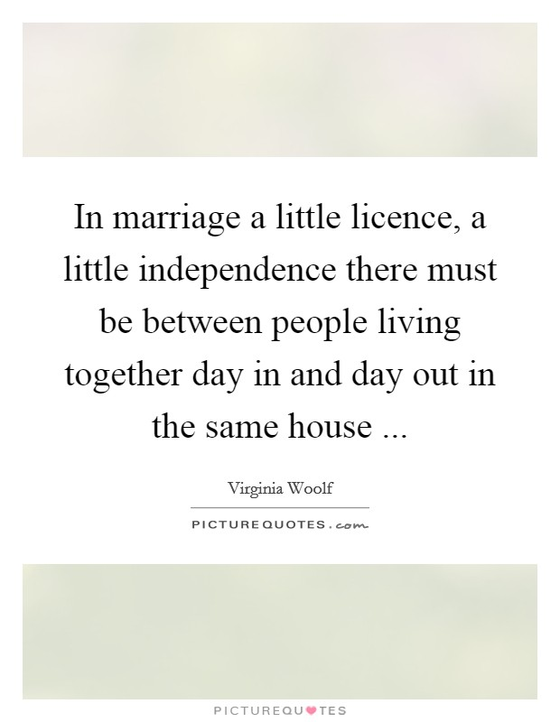In marriage a little licence, a little independence there must be between people living together day in and day out in the same house  Picture Quote #1