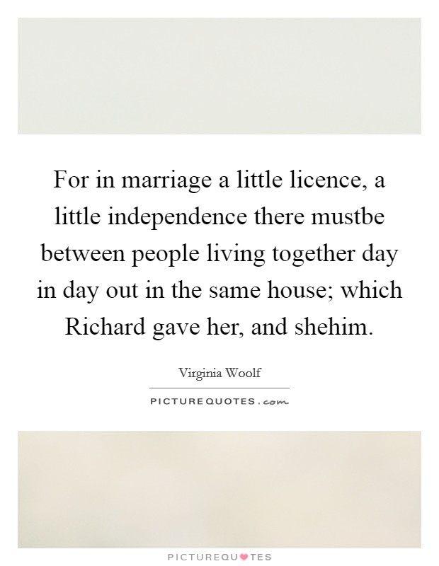For in marriage a little licence, a little independence there mustbe between people living together day in day out in the same house; which Richard gave her, and shehim Picture Quote #1