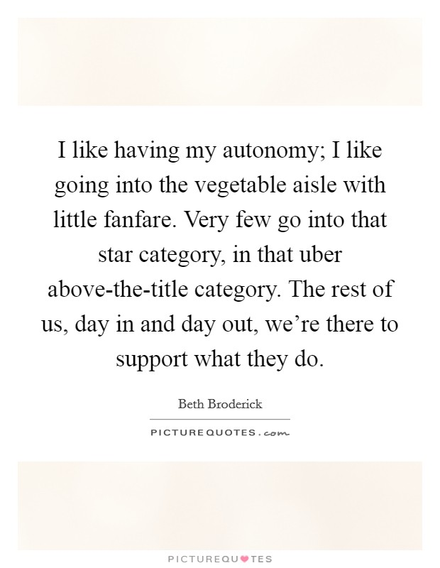 I like having my autonomy; I like going into the vegetable aisle with little fanfare. Very few go into that star category, in that uber above-the-title category. The rest of us, day in and day out, we're there to support what they do Picture Quote #1