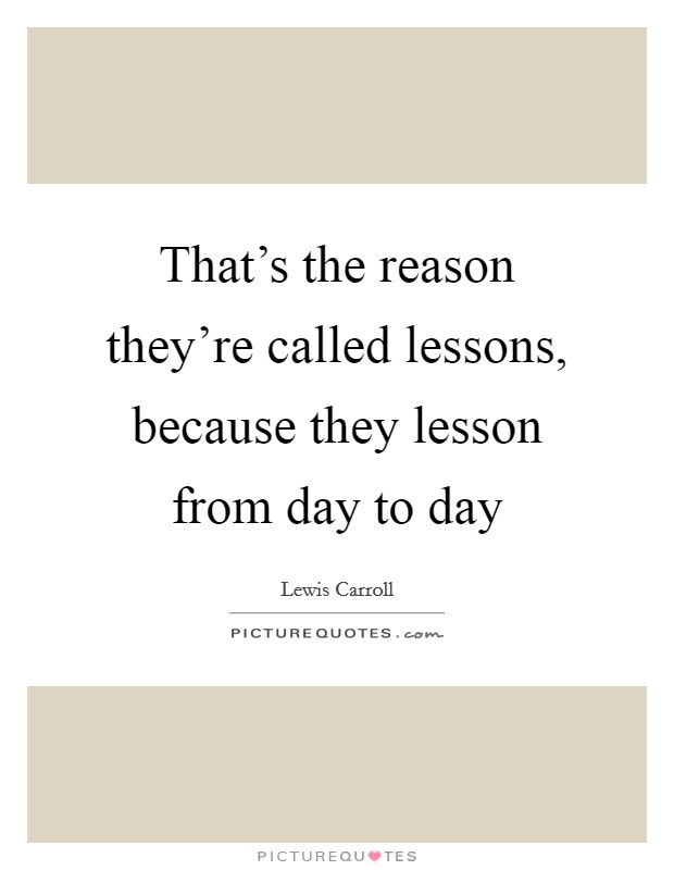 That's the reason they're called lessons, because they lesson from day to day Picture Quote #1