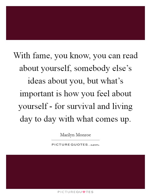 With fame, you know, you can read about yourself, somebody else's ideas about you, but what's important is how you feel about yourself - for survival and living day to day with what comes up Picture Quote #1