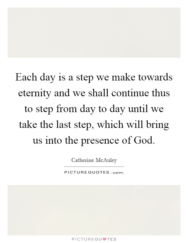 Each day is a step we make towards eternity and we shall continue thus to step from day to day until we take the last step, which will bring us into the presence of God Picture Quote #1