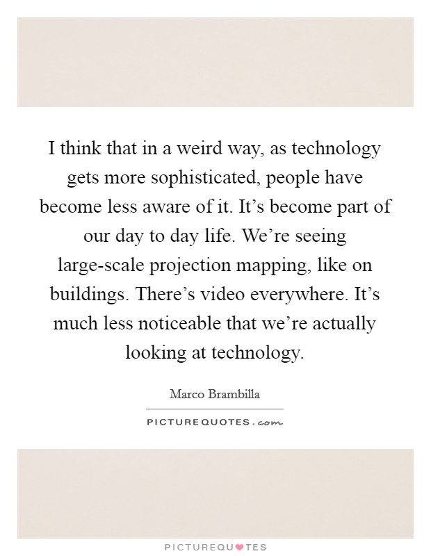 I think that in a weird way, as technology gets more sophisticated, people have become less aware of it. It's become part of our day to day life. We're seeing large-scale projection mapping, like on buildings. There's video everywhere. It's much less noticeable that we're actually looking at technology Picture Quote #1