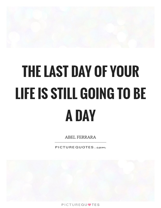 The last day of your life is still going to be a day Picture Quote #1
