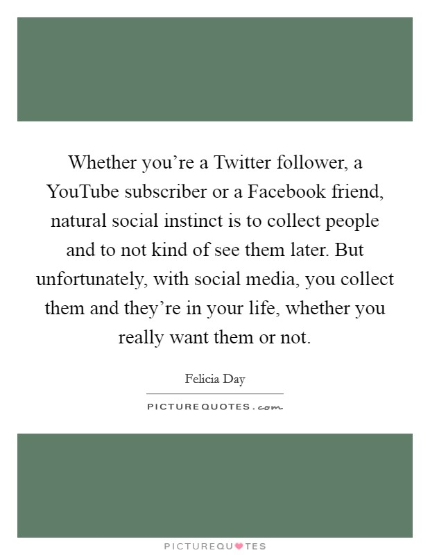 Whether you're a Twitter follower, a YouTube subscriber or a Facebook friend, natural social instinct is to collect people and to not kind of see them later. But unfortunately, with social media, you collect them and they're in your life, whether you really want them or not Picture Quote #1