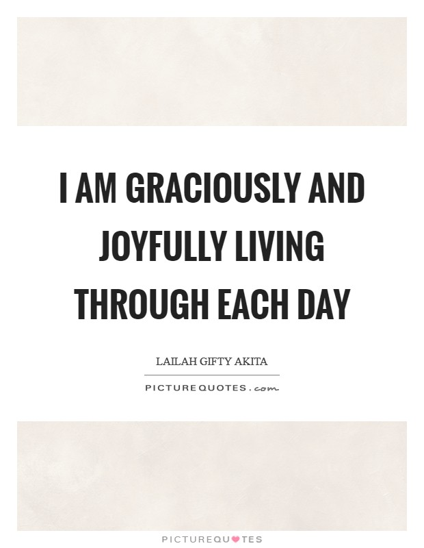 I am graciously and joyfully living through each day Picture Quote #1