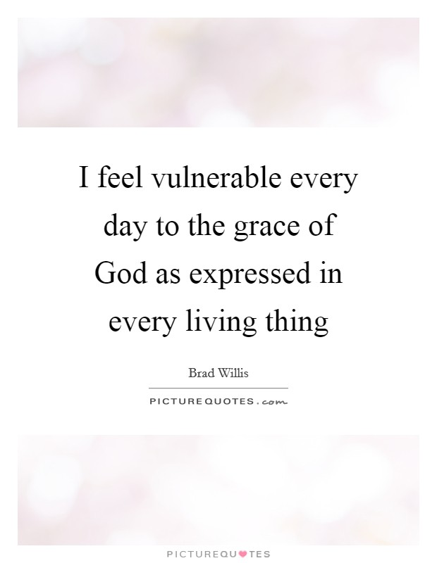 I feel vulnerable every day to the grace of God as expressed in every living thing Picture Quote #1