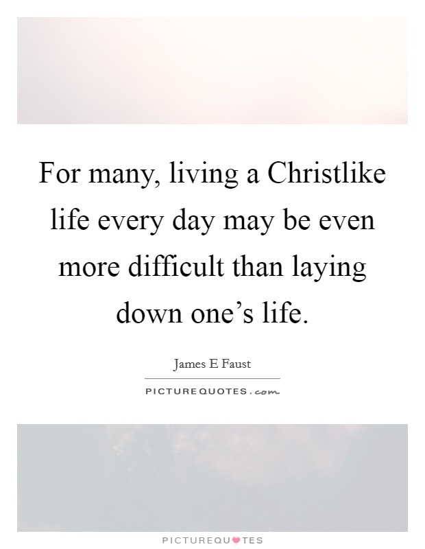 For many, living a Christlike life every day may be even more difficult than laying down one's life Picture Quote #1